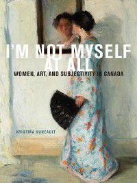 McGill-Queen's/Beaverbrook Canadian Foundation Studies in Art History: I'm Not Myself at All, Kristina Huneault