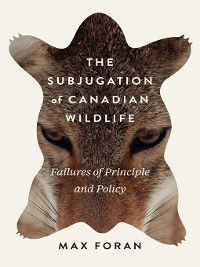 McGill-Queen's Rural, Wildland, and Resource Studies: The Subjugation of Canadian Wildlife, Max Foran