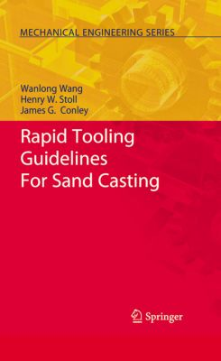 Mechanical Engineering Series: Rapid Tooling Guidelines For Sand Casting, Wanlong Wang, James G. Conley, Henry W. Stoll