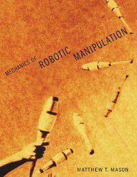 Mechanics of Robotic Manipulation, Matthew T. (Director, Carnegie Mellon University) Mason