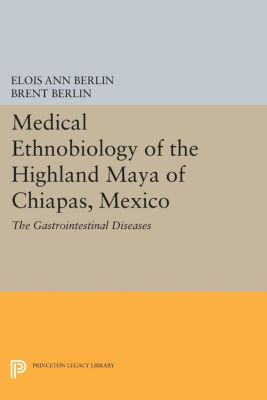 Medical Ethnobiology of the Highland Maya of Chiapas, Mexico, Brent Berlin, Elois Ann Berlin