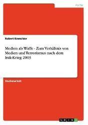 Medien als Waffe - Zum Verhältnis von Medien und Terrorismus nach dem Irak-Krieg 2003, Robert Kneschke