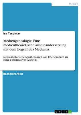 Mediengenealogie. Eine medientheoretische Auseinandersetzung mit dem Begriff des Mediums, Isa Taspinar