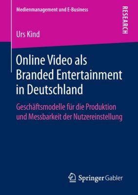 Medienmanagement und E-Business: Online Video als Branded Entertainment in Deutschland, Urs Kind