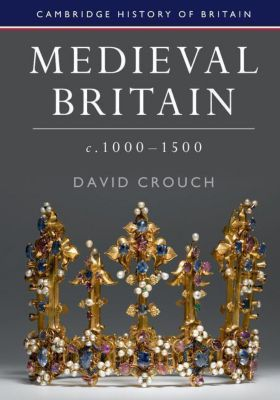 Medieval Britain, c.1000-1500, David Crouch