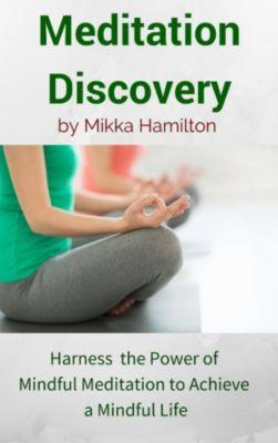 Meditation Discovery: Harness the Power of Mindful Meditation to Achieve a Mindful Life, Mikka Hamilton