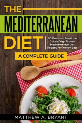 Mediterranean Diet: A Complete Guide: 50 Quick and Easy Low Calorie High Protein Mediterranean Diet Recipes for Weight Loss, Matthew A. Bryant