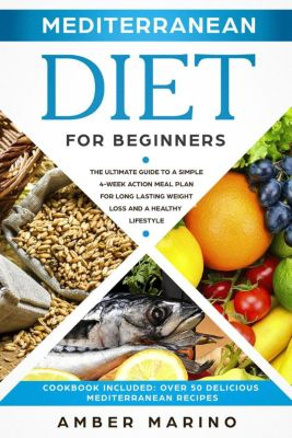 Mediterranean Diet for Beginners: The Ultimate Guide to a Simple 4-Week Action Plan for Long Lasting Weight Loss and a Healthy Lifestyle. (Cookbook Included: Best Delicious Mediterranean Recipes), Amber Marino