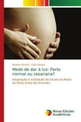 Medo de dar à luz: Parto normal ou cesariana?, Marlene Ferreira, Zélia Teixeira