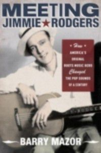 Meeting Jimmie Rodgers: How Americas Original Roots Music Hero Changed the Pop Sounds of a Century, Barry Mazor