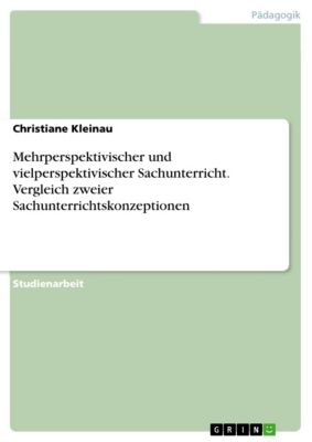 Mehrperspektivischer und vielperspektivischer Sachunterricht. Vergleich zweier Sachunterrichtskonzeptionen, Christiane Kleinau