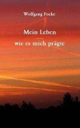 Mein Leben - wie es mich prägte - Wolfgang Focke |