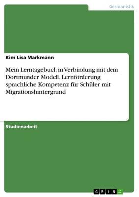 Mein Lerntagebuch in Verbindung mit dem Dortmunder Modell. Lernförderung sprachliche Kompetenz für Schüler mit Migrationshintergrund, Kim Lisa Markmann