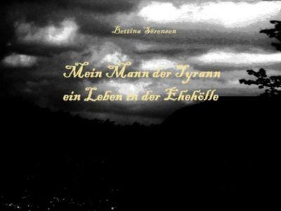 Mein Mann der Tyrann - ein Leben in der Ehehölle, Bettina Sörensen