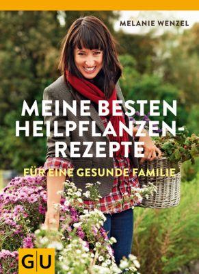 Meine besten Heilpflanzenrezepte, Melanie Wenzel