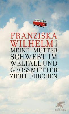 Meine Mutter schwebt im Weltall und Großmutter zieht Furchen, Franziska Wilhelm