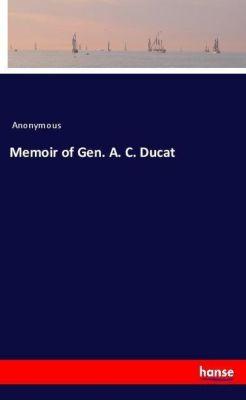 Memoir of Gen. A. C. Ducat, Anonymous