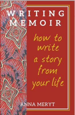 Memoir Writing:How to Write A Story From Your Life, Anna Meryt