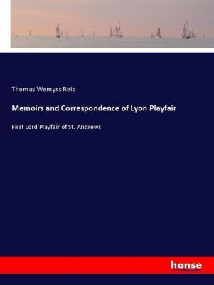 Memoirs and Correspondence of Lyon Playfair, Thomas Wemyss Reid