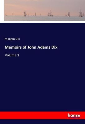Memoirs of John Adams Dix, Morgan Dix