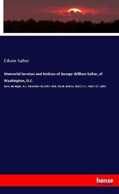 Memorial Services and Notices of George William Salter, of Washington, D.C., Edwin Salter