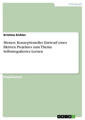 Memos. Konzeptioneller Entwurf eines fiktiven Projektes zum Thema Selbstreguliertes Lernen, Kristina Eichler