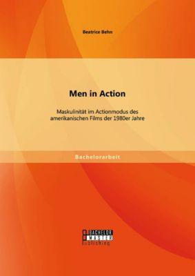 Men in Action: Maskulinität im Actionmodus des amerikanischen Films der 1980er Jahre, Beatrice Behn