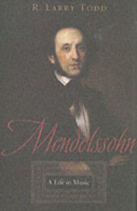 Mendelssohn: A Life in Music, R. Larry Todd