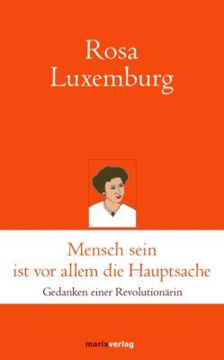 Mensch sein ist vor allem die Hauptsache - Rosa Luxemburg |