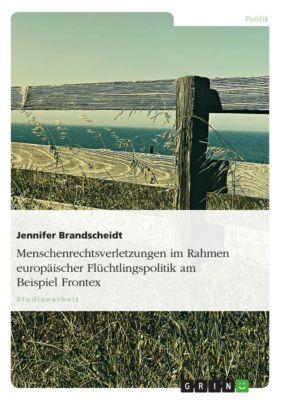 Menschenrechtsverletzungen im Rahmen europäischer Flüchtlingspolitik am Beispiel Frontex, Jennifer Brandscheidt