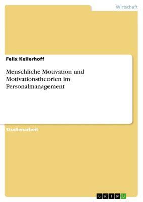Menschliche Motivation und Motivationstheorien im Personalmanagement, Felix K., Felix Kellerhoff