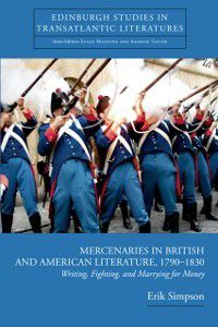 Mercenaries in British and American Literature, 1790-1830: Writing, Fighting, and Marrying for Money, Erik Simpson