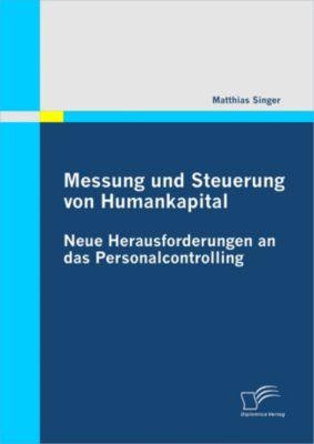 Messung und Steuerung von Humankapital: Neue Herausforderungen an das Personalcontrolling, Matthias Singer
