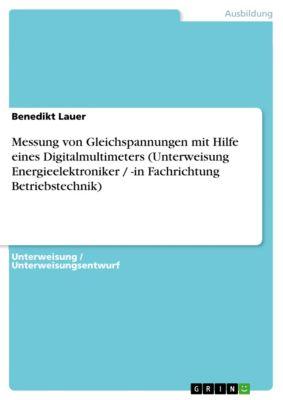 Messung von Gleichspannungen mit Hilfe eines Digitalmultimeters (Unterweisung Energieelektroniker / -in Fachrichtung Betriebstechnik), Benedikt Lauer