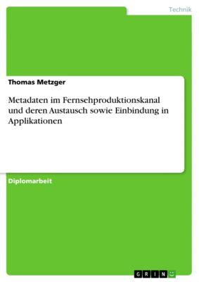 Metadaten im Fernsehproduktionskanal und deren Austausch sowie Einbindung in Applikationen, Thomas Metzger