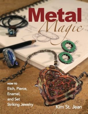Metal Magic: Etch, Pierce, Enamel, and Set Striking Jewelry, Kim St. Jean