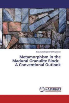 Metamorphism in the Madurai Granulite Block: A Conventional Outlook, Baiju Kalathilparambil Rajappan