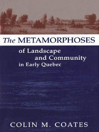 Metamorphoses of Landscape and Community in Early Quebec, Colin M. Coates
