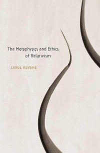 Metaphysics and Ethics of Relativism, Carol Rovane