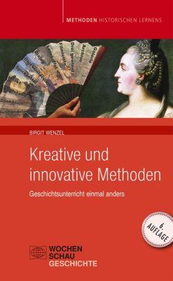 Methoden Historischen Lernens: Kreative und Innovative Methoden im Geschichtsunterricht, Birgit Wenzel