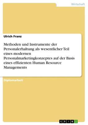 Methoden und Instrumente der Personalerhaltung als wesentlicher Teil eines modernen Personalmarketingkonzeptes auf der Basis eines effizienten Human Resource Managements, Ulrich Franz
