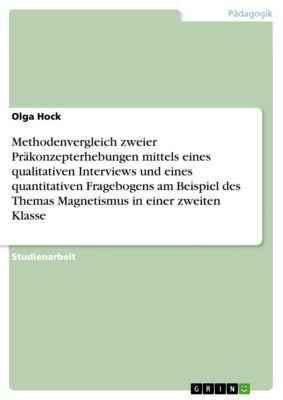 Methodenvergleich zweier Präkonzepterhebungen mittels eines qualitativen Interviews und eines quantitativen Fragebogens am Beispiel des Themas Magnetismus in einer zweiten Klasse, Olga Hock