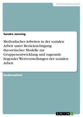Methodisches Arbeiten in der sozialen Arbeit unter Berücksichtigung theoretischer Modelle zur Gruppenentwicklung und zugrunde liegender Wertvorstellungen der sozialen Arbeit, Sandra Jenning