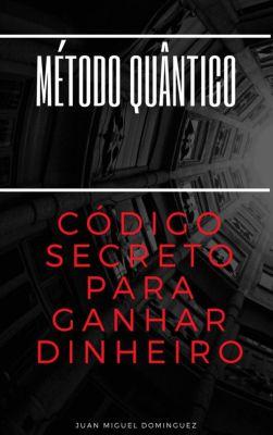 Método Quântico. O Código Secreto Para Ganhar Dinheiro., Juan Miguel Dominguez