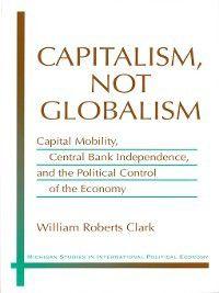 Michigan Studies In International Political Economy: Capitalism, Not Globalism, William Roberts Clark