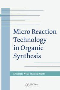 Micro Reaction Technology in Organic Synthesis, Charlotte Wiles, Paul Watts