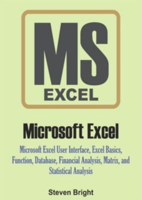 Microsoft Excel: Microsoft Excel User Interface, Excel Basics, Function, Database, Financial Analysis, Matrix, Statistical Analysis, Steven Bright