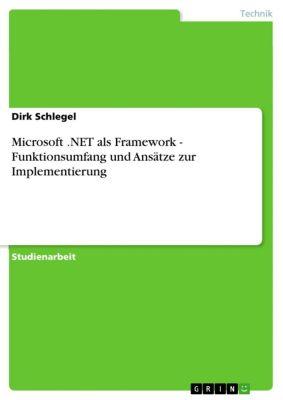 Microsoft .NET als Framework - Funktionsumfang und Ansätze zur Implementierung, Dirk Schlegel