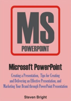 Microsoft PowerPoint: Creating a Presentation, Tips for Creating and Delivering an Effective Presentation, and Marketing Your Brand through PowerPoint Presentation, Steven Bright