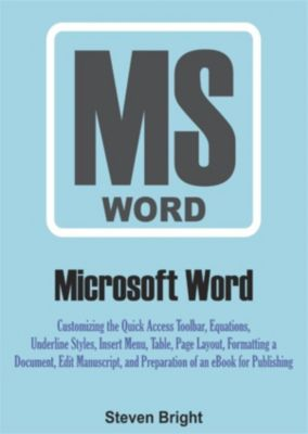 Microsoft Word: Customizing the Quick Access Toolbar, Equations, Underline Styles, Insert Menu, Table, Page Layout, Formatting a Document, Edit Manuscript, and Preparation of an eBook for Publishing, Steven Bright